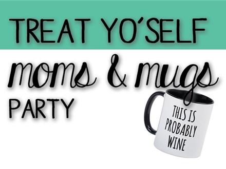 Treat Yo'Self Moms & Mugs Party - January 21