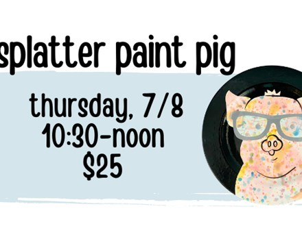 Pottery Patch Camp Thursday, 7/8 POTTERY: Splatter Paint Pig